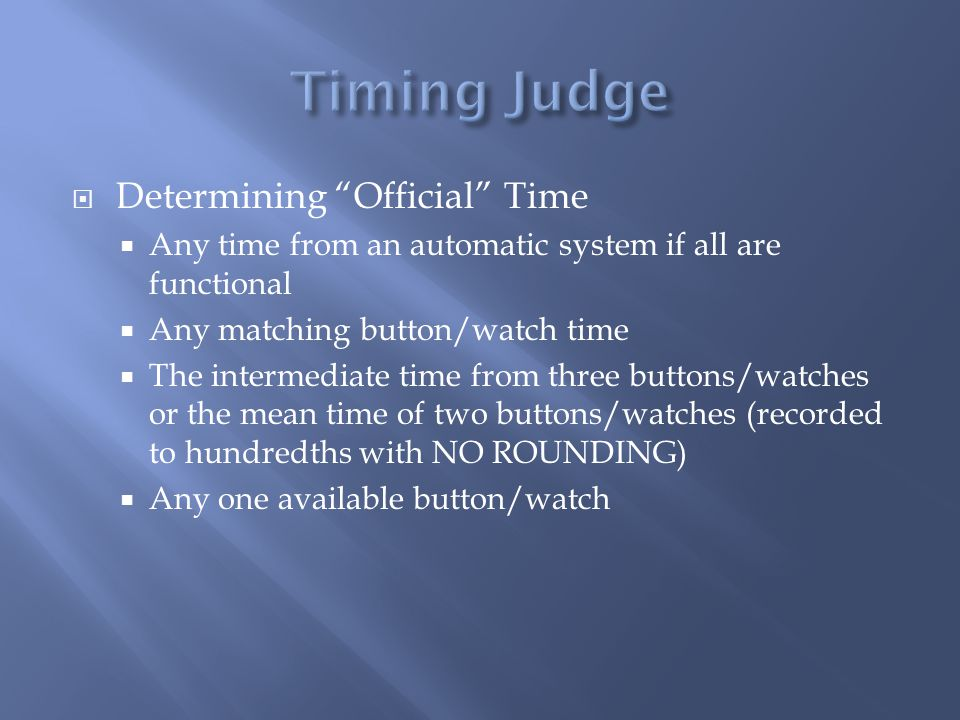Determining Official Time Any time from an automatic system if all are functional Any matching button/watch time The intermediate time from three buttons/watches or the mean time of two buttons/watches (recorded to hundredths with NO ROUNDING) Any one available button/watch