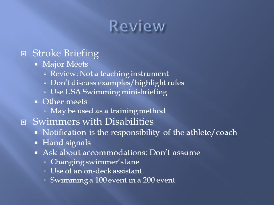 Stroke Briefing Major Meets Review: Not a teaching instrument Dont discuss examples/highlight rules Use USA Swimming mini-briefing Other meets May be used as a training method Swimmers with Disabilities Notification is the responsibility of the athlete/coach Hand signals Ask about accommodations: Dont assume Changing swimmers lane Use of an on-deck assistant Swimming a 100 event in a 200 event
