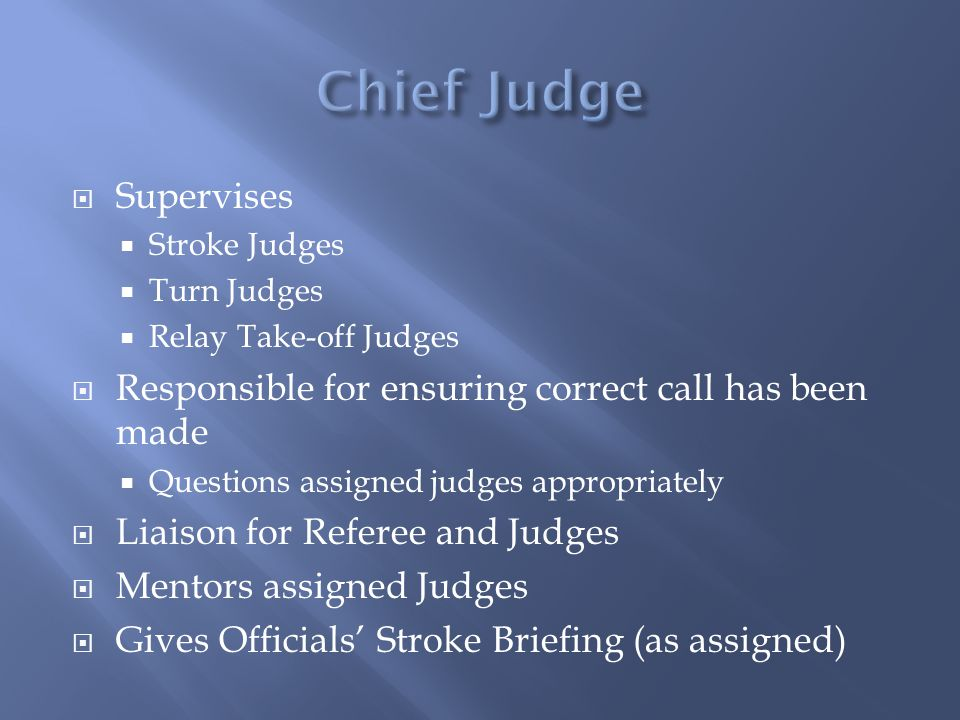 Supervises Stroke Judges Turn Judges Relay Take-off Judges Responsible for ensuring correct call has been made Questions assigned judges appropriately Liaison for Referee and Judges Mentors assigned Judges Gives Officials Stroke Briefing (as assigned)