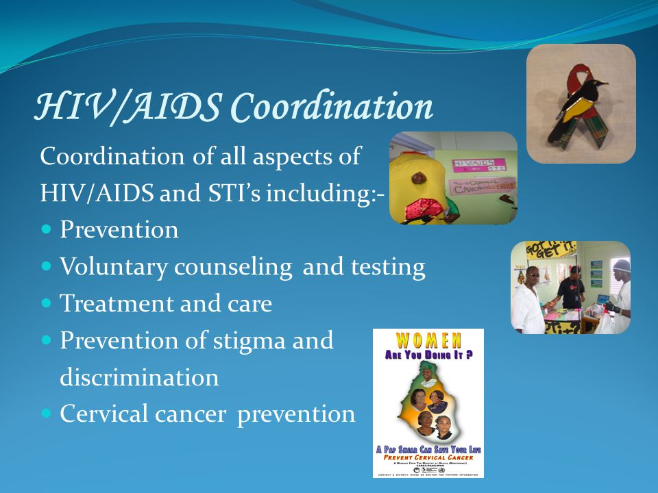 HIV/AIDS Coordination Coordination of all aspects of HIV/AIDS and STIs including:- Prevention Voluntary counseling and testing Treatment and care Prevention of stigma and discrimination Cervical cancer prevention