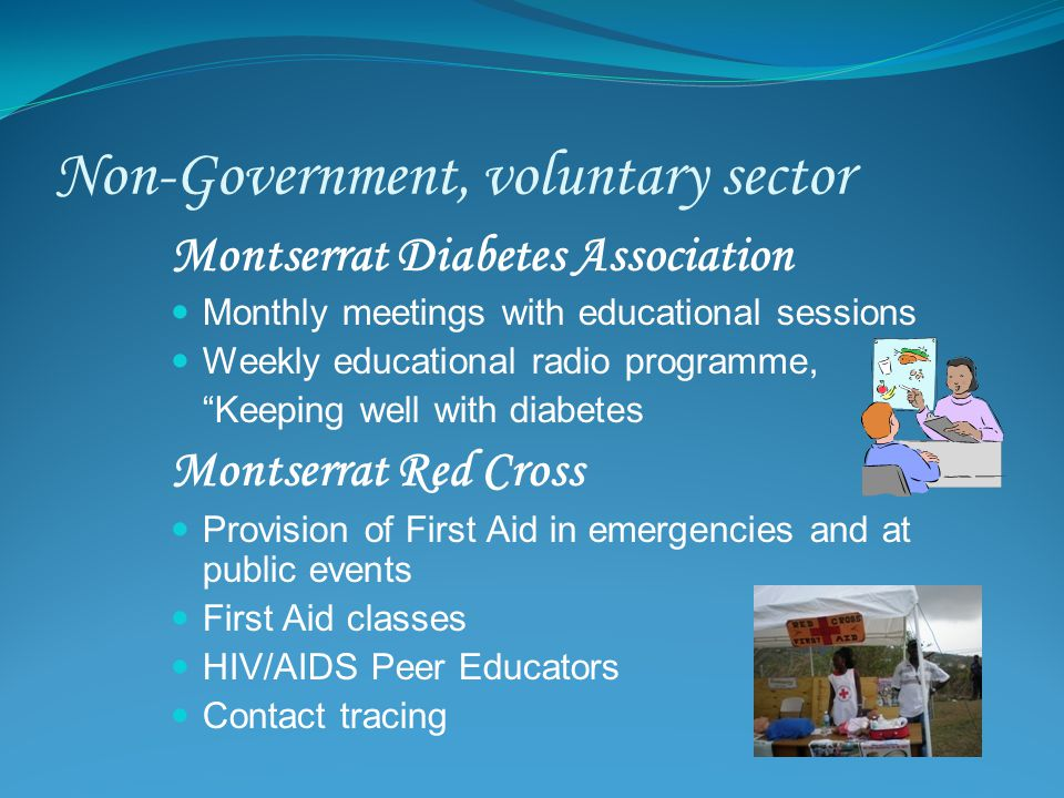 Non-Government, voluntary sector Montserrat Diabetes Association Monthly meetings with educational sessions Weekly educational radio programme, Keeping well with diabetes Montserrat Red Cross Provision of First Aid in emergencies and at public events First Aid classes HIV/AIDS Peer Educators Contact tracing
