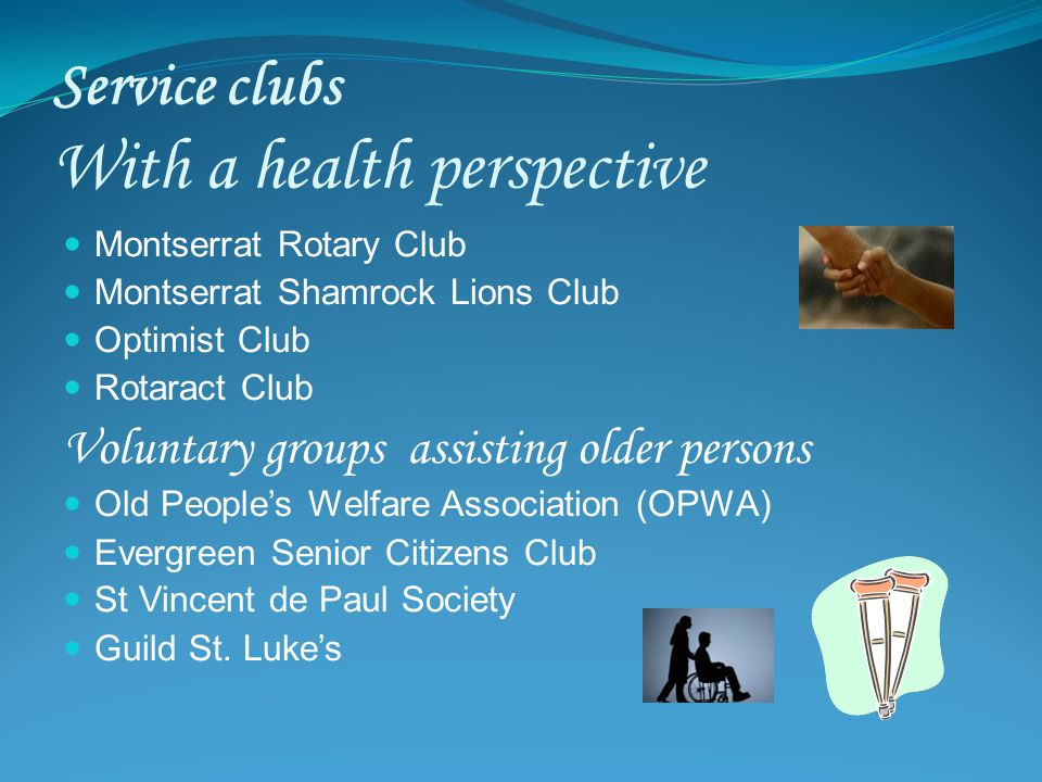 Service clubs With a health perspective Montserrat Rotary Club Montserrat Shamrock Lions Club Optimist Club Rotaract Club Voluntary groups assisting older persons Old Peoples Welfare Association (OPWA) Evergreen Senior Citizens Club St Vincent de Paul Society Guild St.