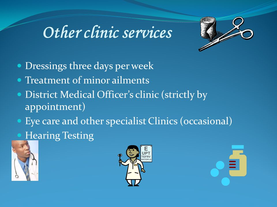 Other clinic services Dressings three days per week Treatment of minor ailments District Medical Officers clinic (strictly by appointment) Eye care and other specialist Clinics (occasional) Hearing Testing