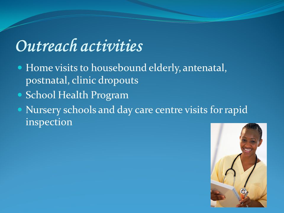Outreach activities Home visits to housebound elderly, antenatal, postnatal, clinic dropouts School Health Program Nursery schools and day care centre visits for rapid inspection