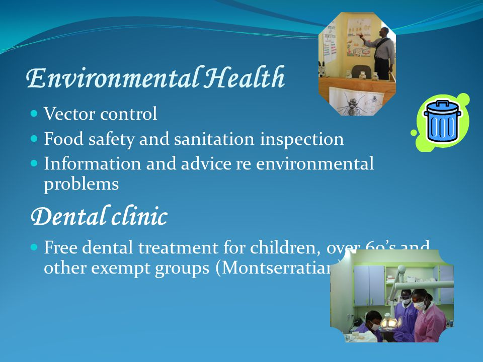 Environmental Health Vector control Food safety and sanitation inspection Information and advice re environmental problems Dental clinic Free dental treatment for children, over 60s and other exempt groups (Montserratian)