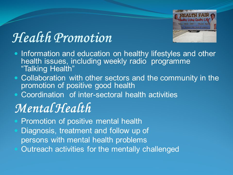 Health Promotion Information and education on healthy lifestyles and other health issues, including weekly radio programme Talking Health Collaboration with other sectors and the community in the promotion of positive good health Coordination of inter-sectoral health activities Mental Health Promotion of positive mental health Diagnosis, treatment and follow up of persons with mental health problems Outreach activities for the mentally challenged