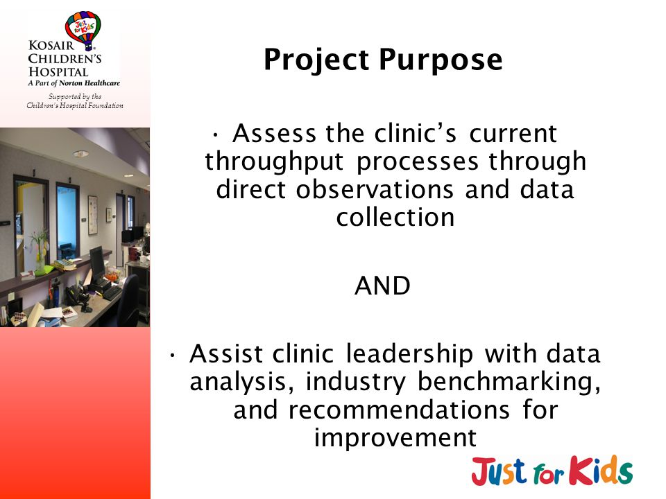 Supported by the Childrens Hospital Foundation Project Purpose Assess the clinics current throughput processes through direct observations and data collection AND Assist clinic leadership with data analysis, industry benchmarking, and recommendations for improvement