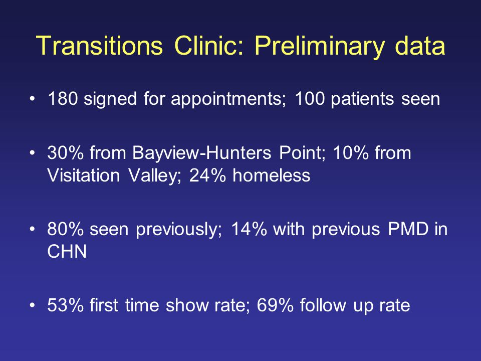 Transitions Clinic: Preliminary data 180 signed for appointments; 100 patients seen 30% from Bayview-Hunters Point; 10% from Visitation Valley; 24% homeless 80% seen previously; 14% with previous PMD in CHN 53% first time show rate; 69% follow up rate