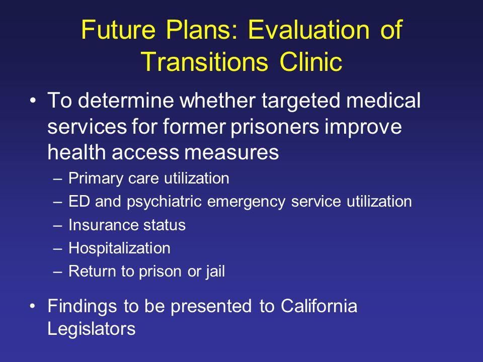 Future Plans: Evaluation of Transitions Clinic To determine whether targeted medical services for former prisoners improve health access measures –Primary care utilization –ED and psychiatric emergency service utilization –Insurance status –Hospitalization –Return to prison or jail Findings to be presented to California Legislators