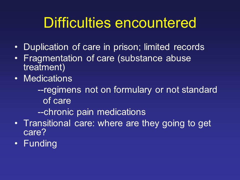 Difficulties encountered Duplication of care in prison; limited records Fragmentation of care (substance abuse treatment) Medications --regimens not on formulary or not standard of care --chronic pain medications Transitional care: where are they going to get care.