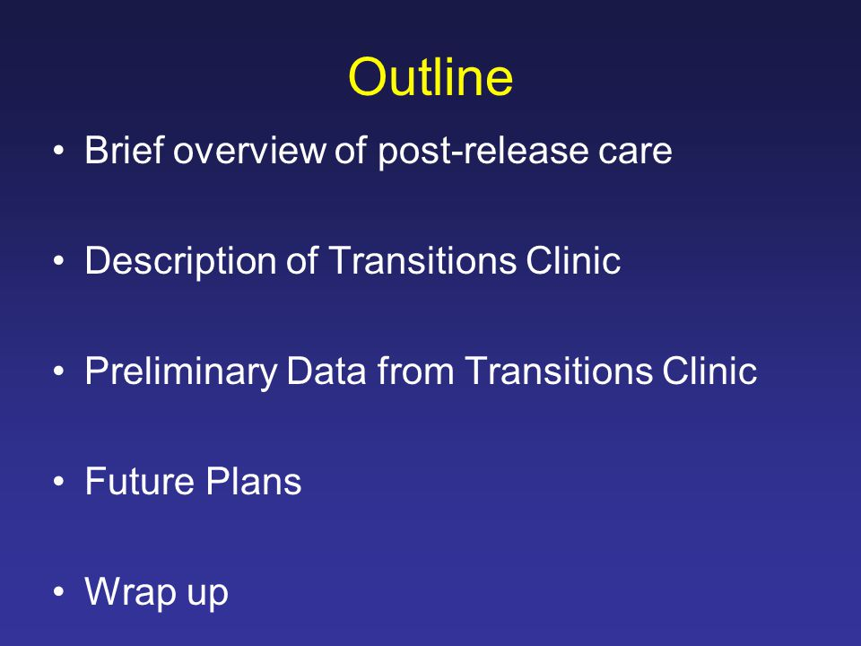 Outline Brief overview of post-release care Description of Transitions Clinic Preliminary Data from Transitions Clinic Future Plans Wrap up
