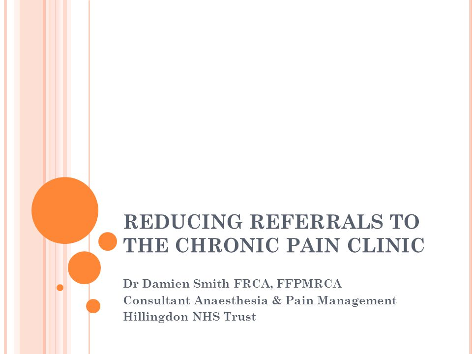 REDUCING REFERRALS TO THE CHRONIC PAIN CLINIC Dr Damien Smith FRCA, FFPMRCA Consultant Anaesthesia & Pain Management Hillingdon NHS Trust