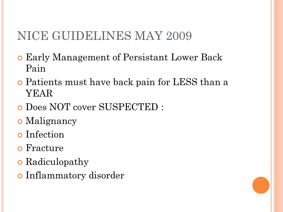 NICE GUIDELINES MAY 2009 Early Management of Persistant Lower Back Pain Patients must have back pain for LESS than a YEAR Does NOT cover SUSPECTED : M
