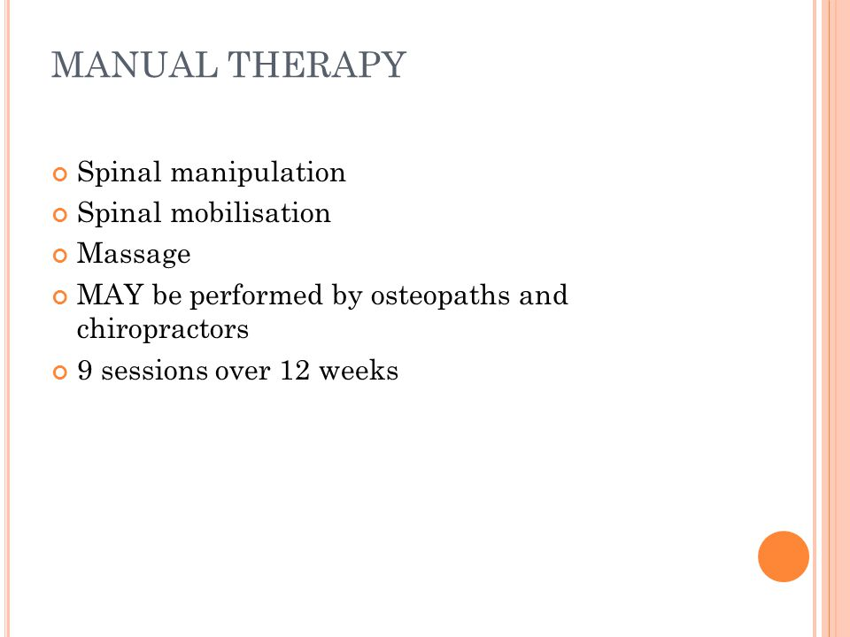 MANUAL THERAPY Spinal manipulation Spinal mobilisation Massage MAY be performed by osteopaths and chiropractors 9 sessions over 12 weeks