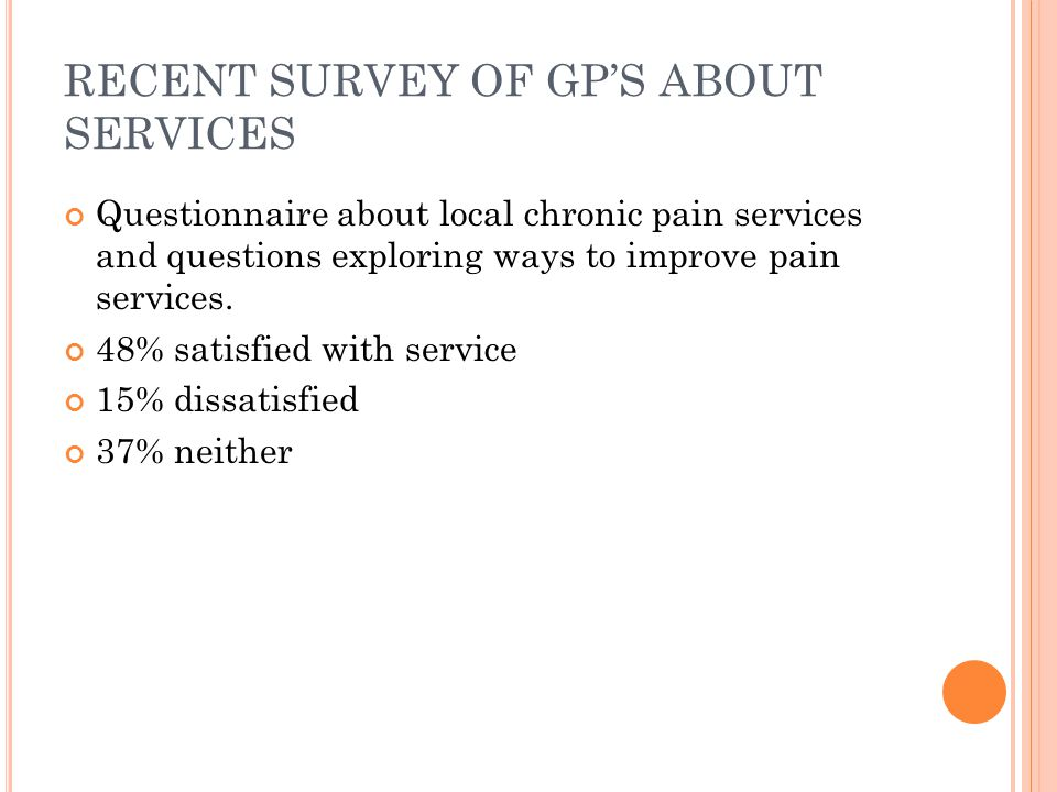 RECENT SURVEY OF GPS ABOUT SERVICES Questionnaire about local chronic pain services and questions exploring ways to improve pain services. 48% satisfi