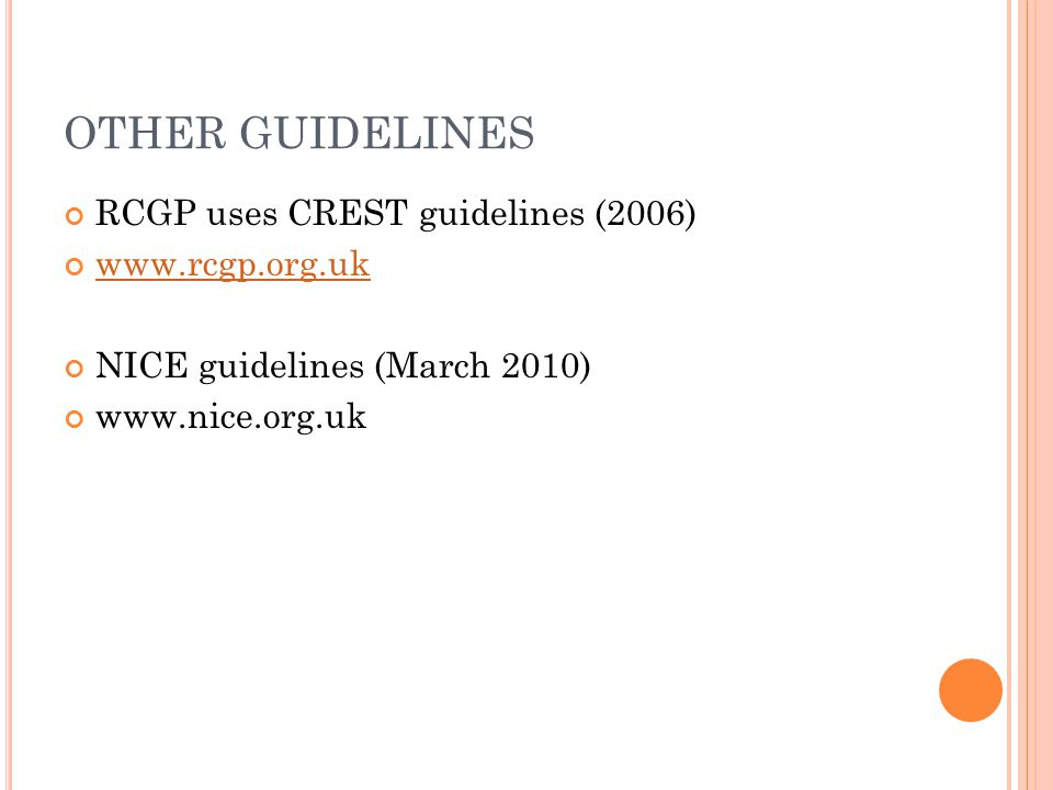 OTHER GUIDELINES RCGP uses CREST guidelines (2006) www.rcgp.org.uk NICE guidelines (March 2010) www.nice.org.uk