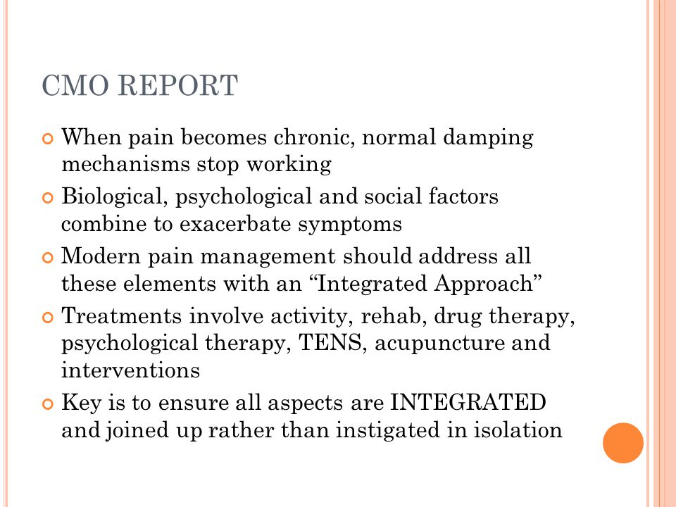 CMO REPORT When pain becomes chronic, normal damping mechanisms stop working Biological, psychological and social factors combine to exacerbate sympto