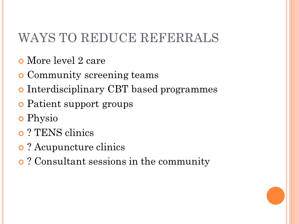 WAYS TO REDUCE REFERRALS More level 2 care Community screening teams Interdisciplinary CBT based programmes Patient support groups Physio ? TENS clini