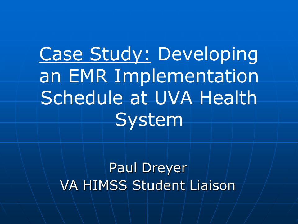 Case Study: Developing an EMR Implementation Schedule at UVA Health System Paul Dreyer VA HIMSS Student Liaison
