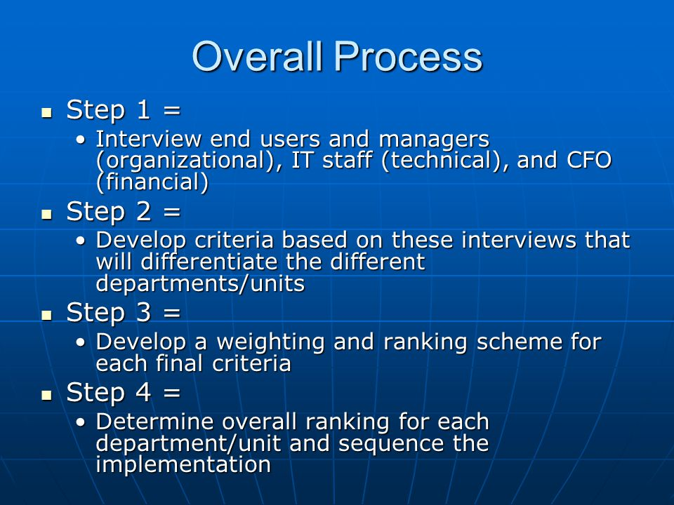 Overall Process Step 1 = Step 1 = Interview end users and managers (organizational), IT staff (technical), and CFO (financial)Interview end users and managers (organizational), IT staff (technical), and CFO (financial) Step 2 = Step 2 = Develop criteria based on these interviews that will differentiate the different departments/unitsDevelop criteria based on these interviews that will differentiate the different departments/units Step 3 = Step 3 = Develop a weighting and ranking scheme for each final criteriaDevelop a weighting and ranking scheme for each final criteria Step 4 = Step 4 = Determine overall ranking for each department/unit and sequence the implementationDetermine overall ranking for each department/unit and sequence the implementation