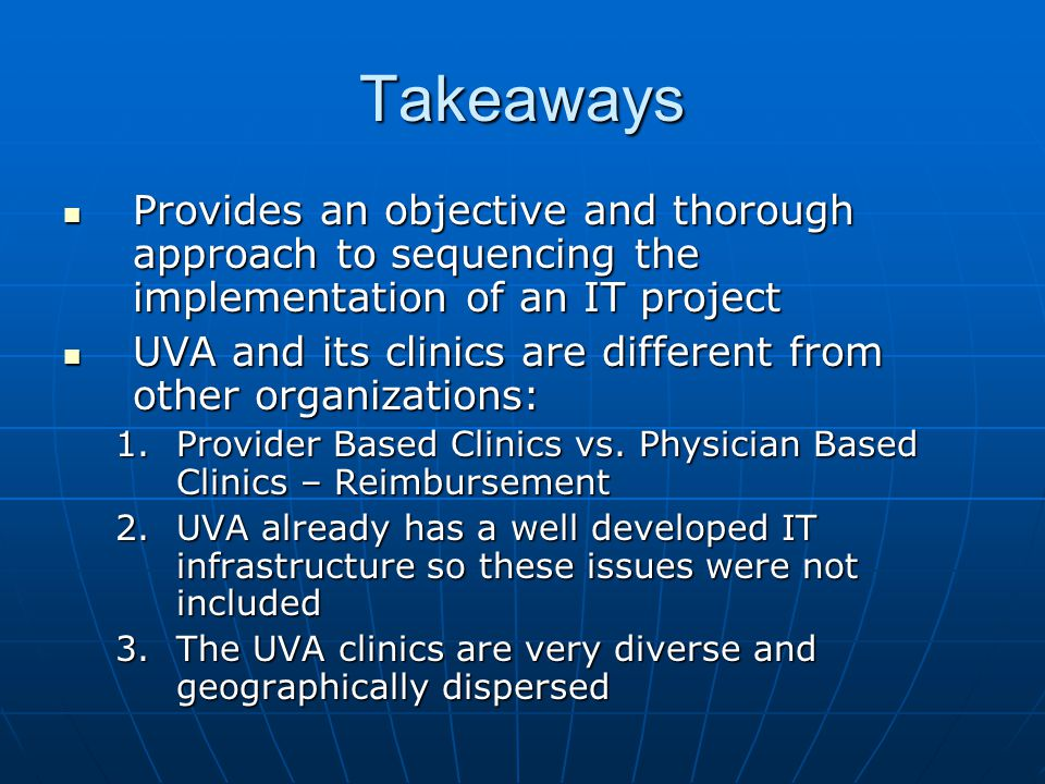 Takeaways Provides an objective and thorough approach to sequencing the implementation of an IT project Provides an objective and thorough approach to sequencing the implementation of an IT project UVA and its clinics are different from other organizations: UVA and its clinics are different from other organizations: 1.Provider Based Clinics vs.