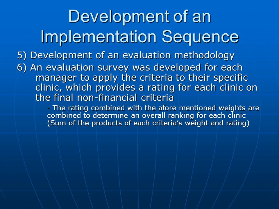 Development of an Implementation Sequence 5) Development of an evaluation methodology 6) An evaluation survey was developed for each manager to apply the criteria to their specific clinic, which provides a rating for each clinic on the final non-financial criteria - The rating combined with the afore mentioned weights are combined to determine an overall ranking for each clinic (Sum of the products of each criterias weight and rating)