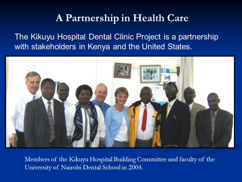 A Partnership in Health Care The Kikuyu Hospital Dental Clinic Project is a partnership with stakeholders in Kenya and the United States. Members of t