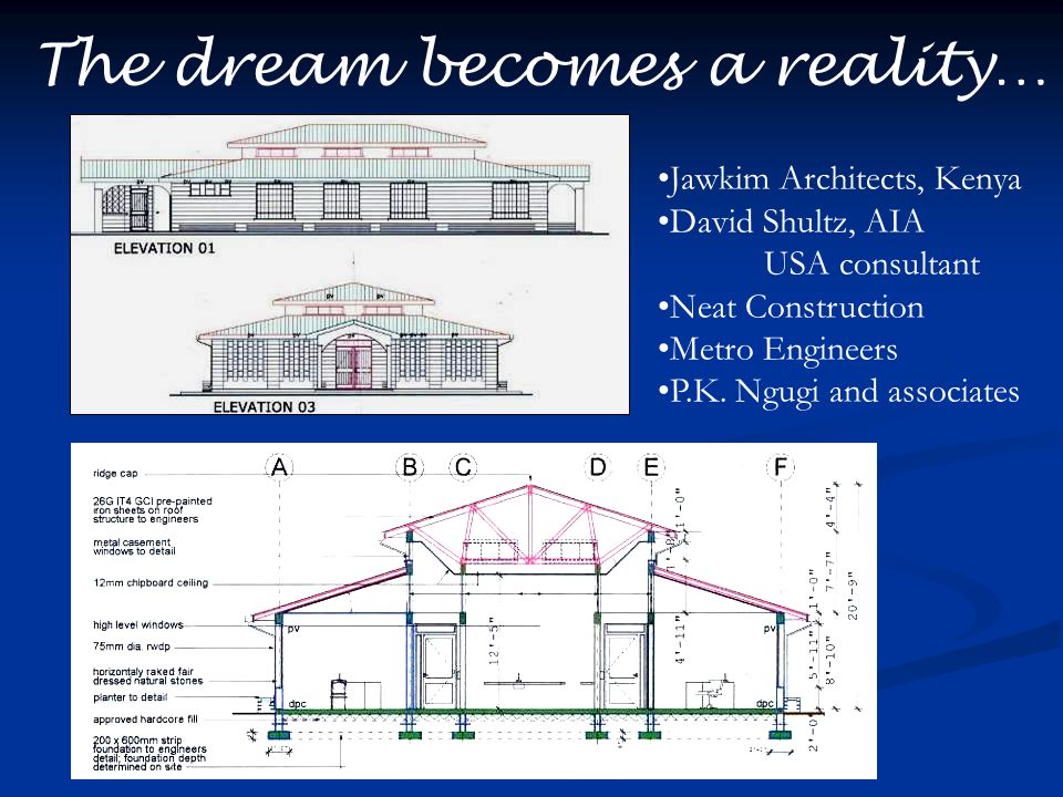 The dream becomes a reality… Jawkim Architects, Kenya David Shultz, AIA USA consultant Neat Construction Metro Engineers P.K. Ngugi and associates