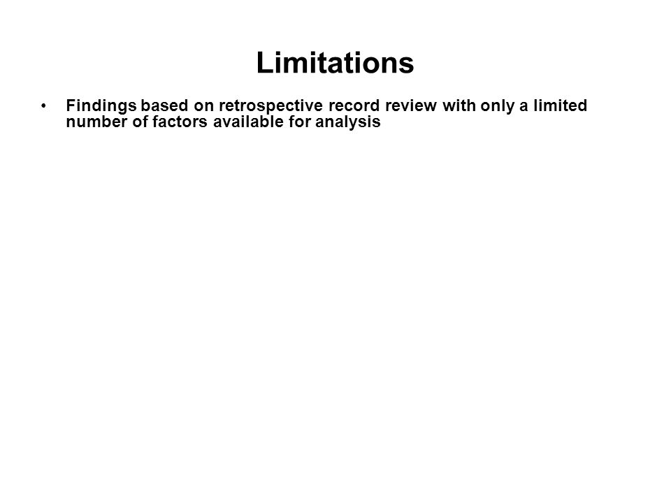 Limitations Findings based on retrospective record review with only a limited number of factors available for analysis