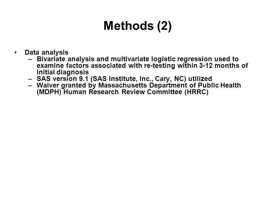 Methods (2) Data analysis –Bivariate analysis and multivariate logistic regression used to examine factors associated with re-testing within 3-12 months of initial diagnosis –SAS version 9.1 (SAS Institute, Inc., Cary, NC) utilized –Waiver granted by Massachusetts Department of Public Health (MDPH) Human Research Review Committee (HRRC)
