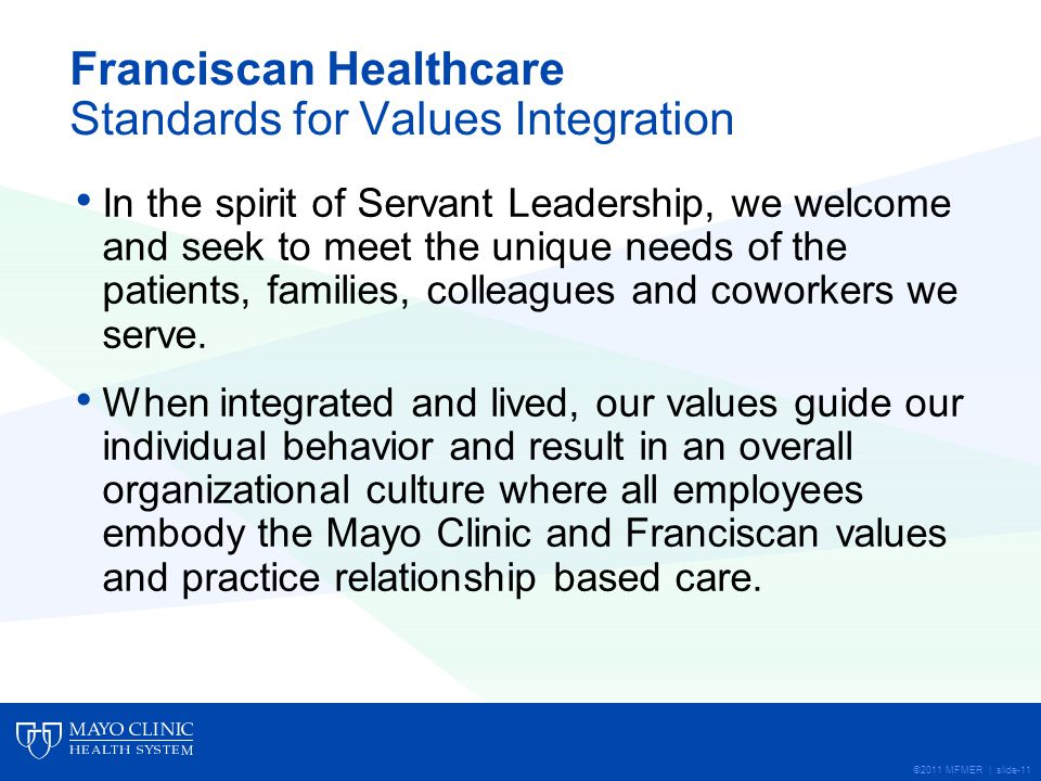 ©2011 MFMER | slide-11 Franciscan Healthcare Standards for Values Integration In the spirit of Servant Leadership, we welcome and seek to meet the unique needs of the patients, families, colleagues and coworkers we serve.