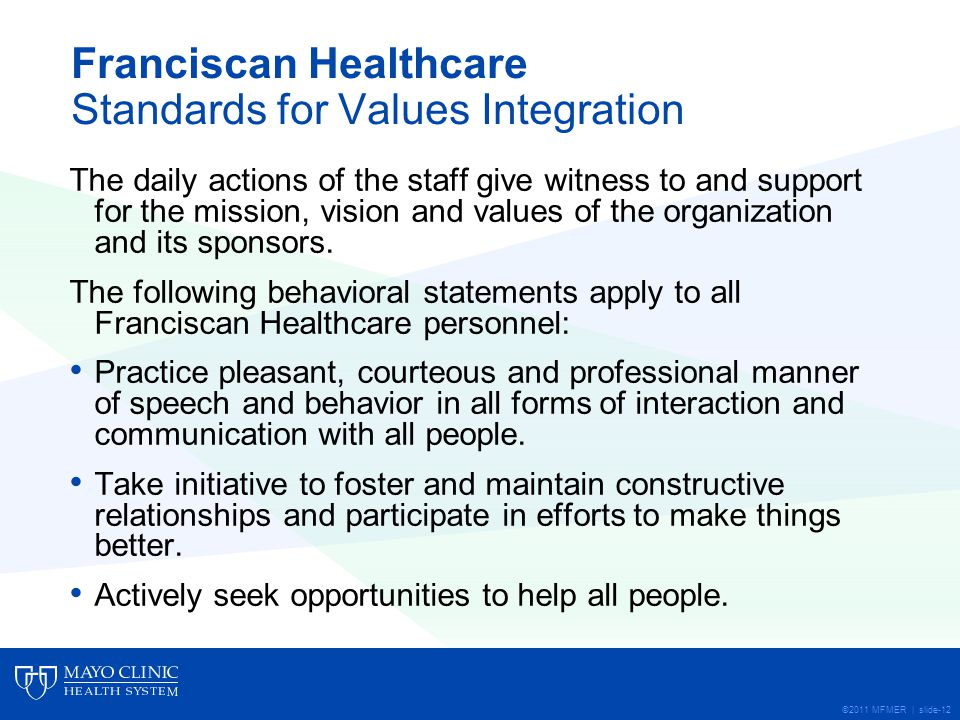 ©2011 MFMER | slide-12 Franciscan Healthcare Standards for Values Integration The daily actions of the staff give witness to and support for the mission, vision and values of the organization and its sponsors.