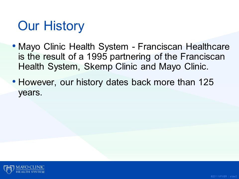 ©2011 MFMER | slide-2 Our History Mayo Clinic Health System - Franciscan Healthcare is the result of a 1995 partnering of the Franciscan Health System, Skemp Clinic and Mayo Clinic.