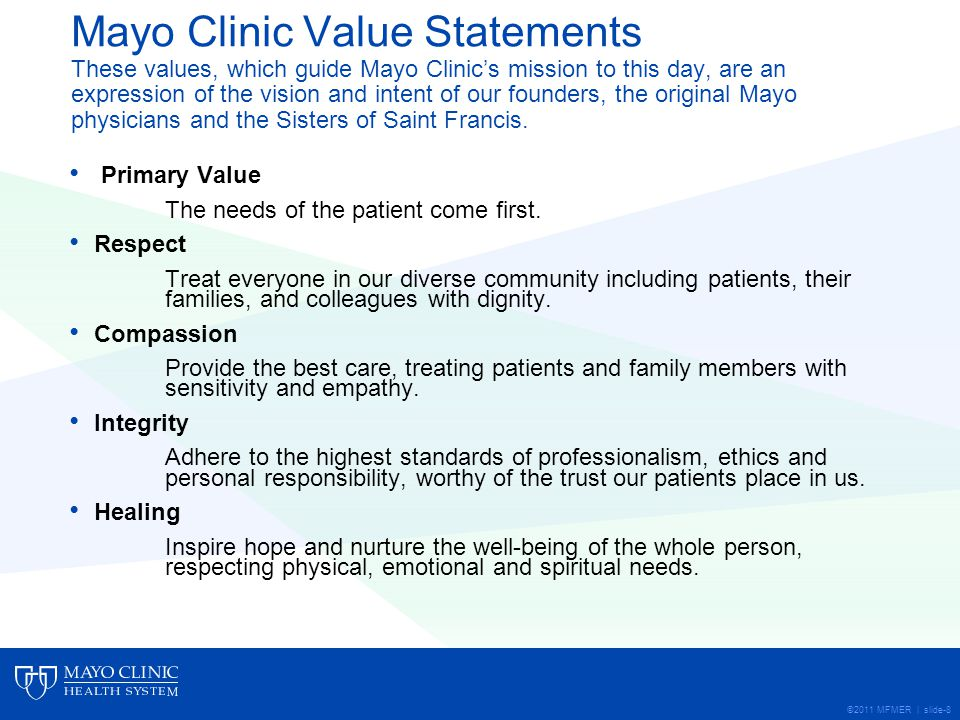 ©2011 MFMER | slide-8 Mayo Clinic Value Statements These values, which guide Mayo Clinics mission to this day, are an expression of the vision and intent of our founders, the original Mayo physicians and the Sisters of Saint Francis.