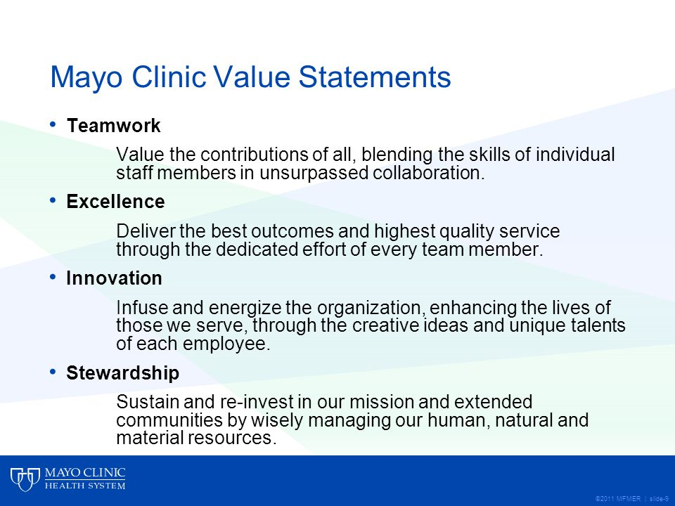 ©2011 MFMER | slide-9 Mayo Clinic Value Statements Teamwork Value the contributions of all, blending the skills of individual staff members in unsurpassed collaboration.