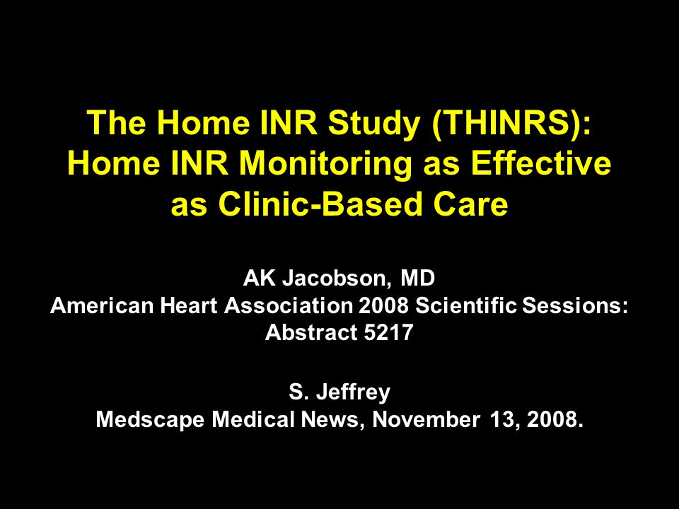 The Home INR Study (THINRS): Home INR Monitoring as Effective as Clinic-Based Care AK Jacobson, MD American Heart Association 2008 Scientific Sessions: Abstract 5217 S.