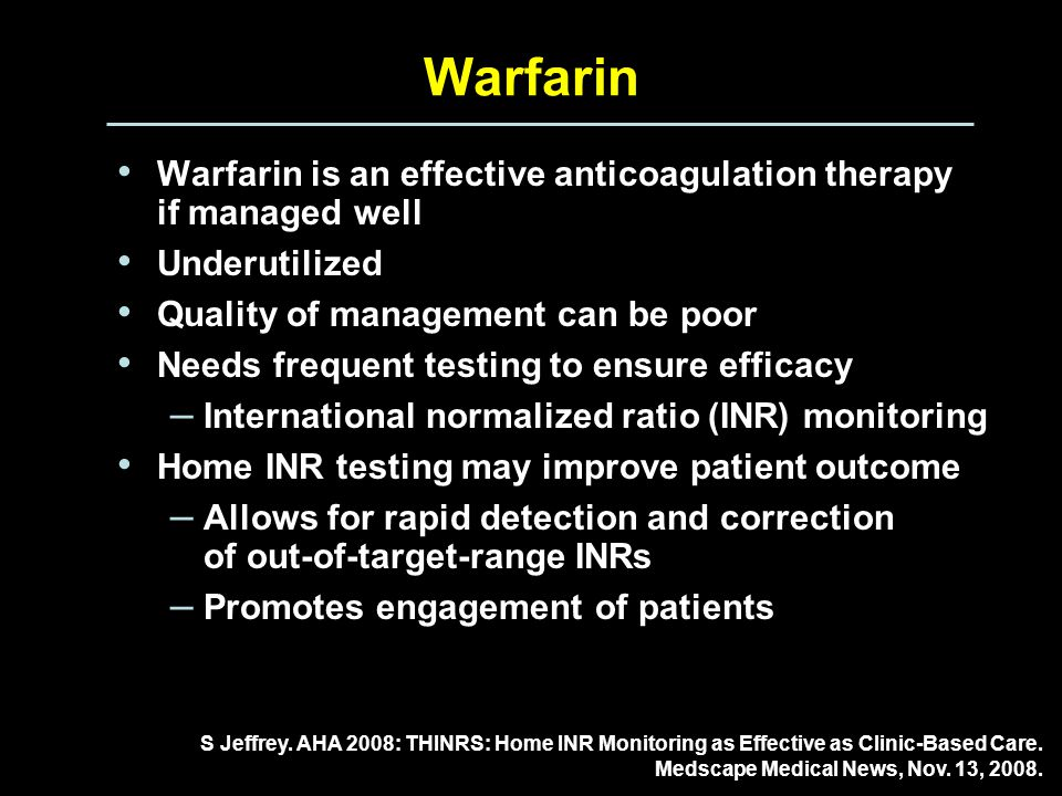 Warfarin Warfarin is an effective anticoagulation therapy if managed well Underutilized Quality of management can be poor Needs frequent testing to ensure efficacy – International normalized ratio (INR) monitoring Home INR testing may improve patient outcome – Allows for rapid detection and correction of out-of-target-range INRs – Promotes engagement of patients S Jeffrey.