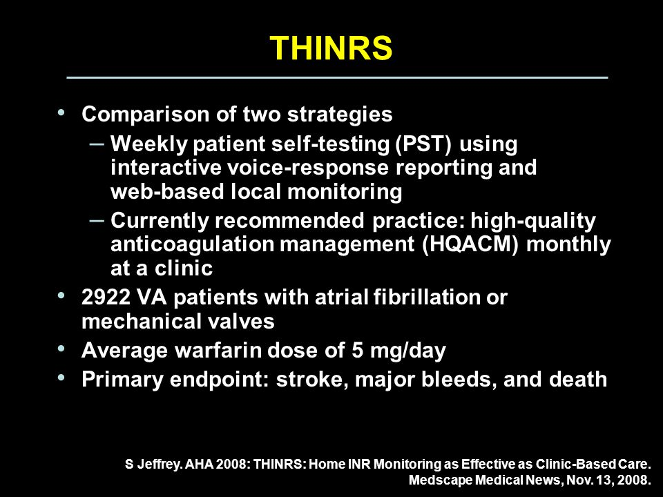THINRS Comparison of two strategies – Weekly patient self-testing (PST) using interactive voice-response reporting and web-based local monitoring – Currently recommended practice: high-quality anticoagulation management (HQACM) monthly at a clinic 2922 VA patients with atrial fibrillation or mechanical valves Average warfarin dose of 5 mg/day Primary endpoint: stroke, major bleeds, and death S Jeffrey.
