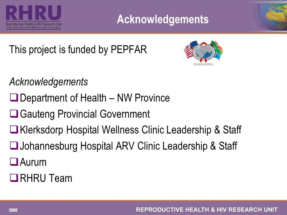 2005 Acknowledgements This project is funded by PEPFAR Acknowledgements Department of Health – NW Province Gauteng Provincial Government Klerksdorp Hospital Wellness Clinic Leadership & Staff Johannesburg Hospital ARV Clinic Leadership & Staff Aurum RHRU Team