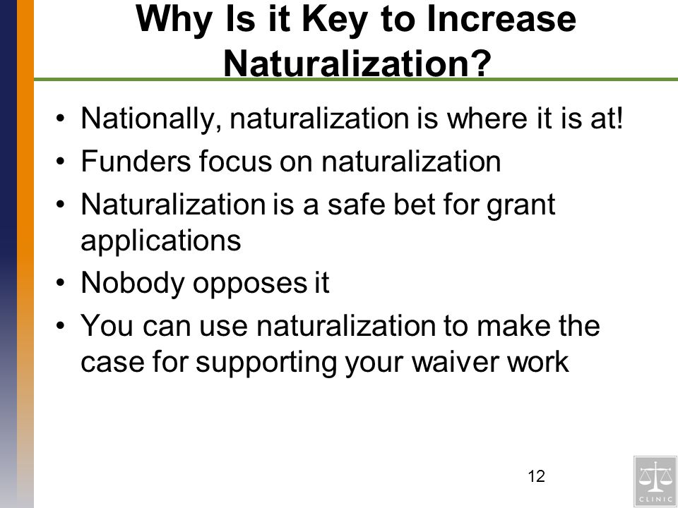 Why Is it Key to Increase Naturalization? Nationally, naturalization is where it is at! Funders focus on naturalization Naturalization is a safe bet f