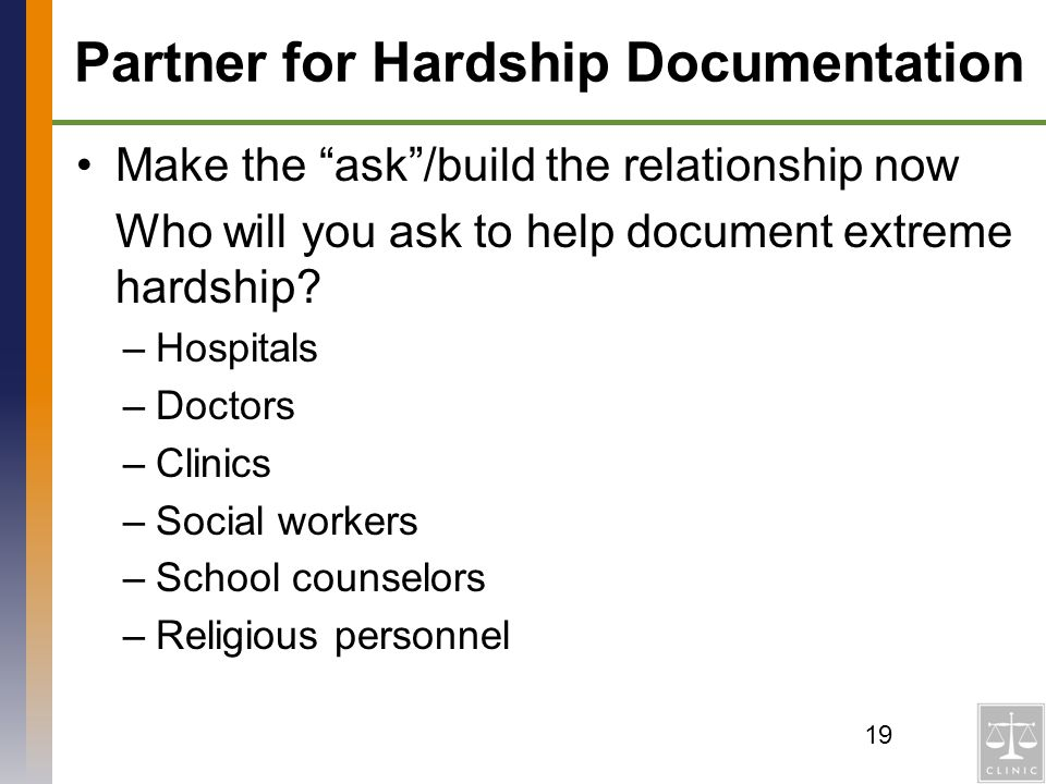 Partner for Hardship Documentation Make the ask/build the relationship now Who will you ask to help document extreme hardship? –Hospitals –Doctors –Cl