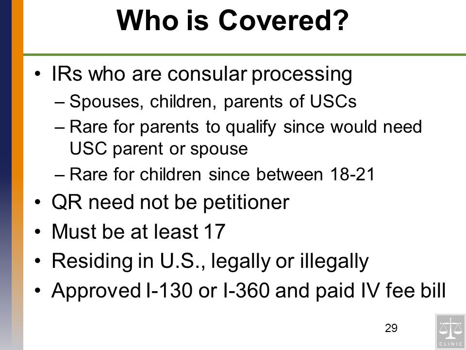 Who is Covered? IRs who are consular processing –Spouses, children, parents of USCs –Rare for parents to qualify since would need USC parent or spouse