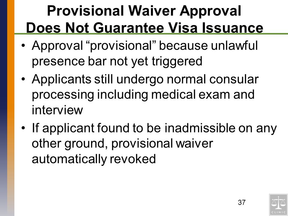 Provisional Waiver Approval Does Not Guarantee Visa Issuance Approval provisional because unlawful presence bar not yet triggered Applicants still und