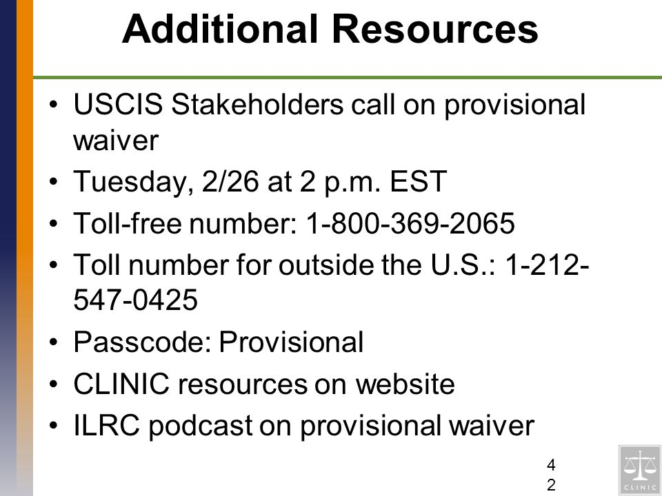 Additional Resources USCIS Stakeholders call on provisional waiver Tuesday, 2/26 at 2 p.m. EST Toll-free number: 1-800-369-2065 Toll number for outsid