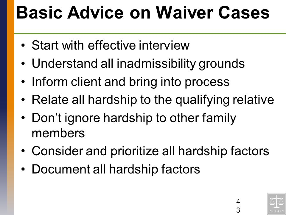 Basic Advice on Waiver Cases Start with effective interview Understand all inadmissibility grounds Inform client and bring into process Relate all har