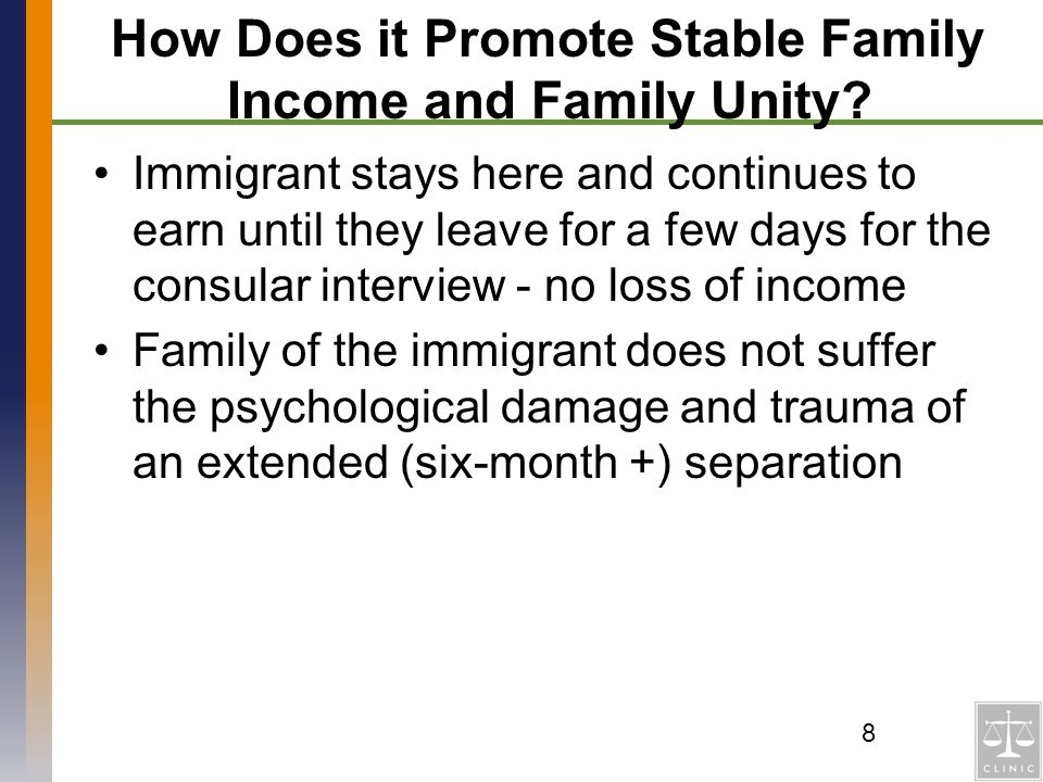 How Does it Promote Stable Family Income and Family Unity? Immigrant stays here and continues to earn until they leave for a few days for the consular
