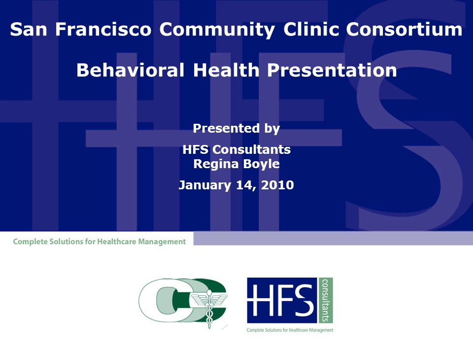 San Francisco Community Clinic Consortium Behavioral Health Presentation Presented by HFS Consultants Regina Boyle January 14, 2010