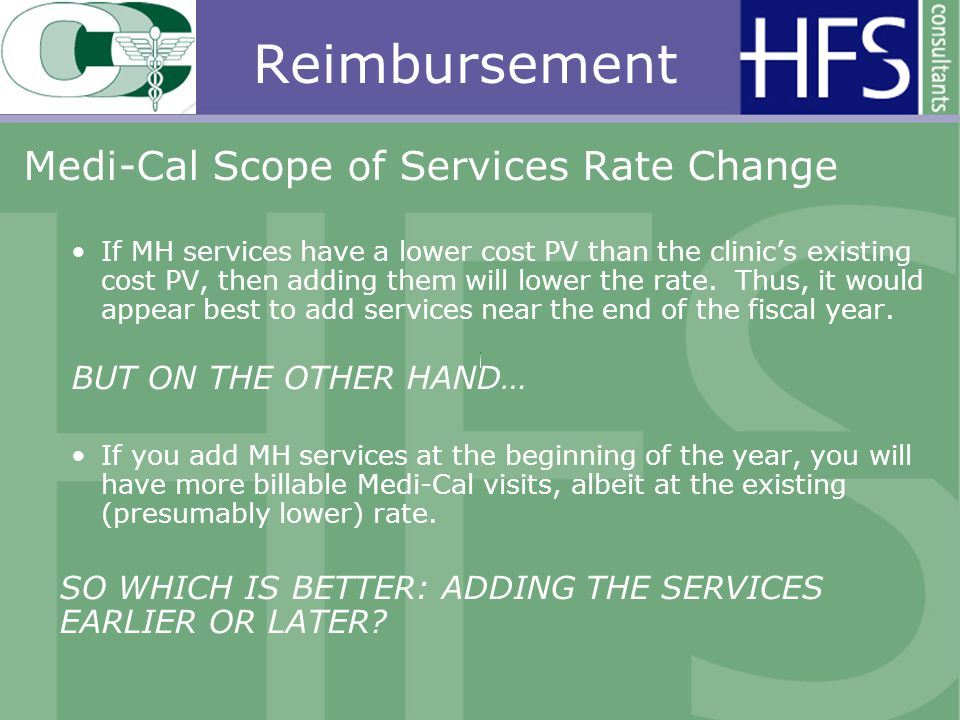 Reimbursement Medi-Cal Scope of Services Rate Change If MH services have a lower cost PV than the clinics existing cost PV, then adding them will lower the rate.