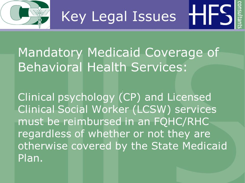Key Legal Issues Mandatory Medicaid Coverage of Behavioral Health Services: Clinical psychology (CP) and Licensed Clinical Social Worker (LCSW) services must be reimbursed in an FQHC/RHC regardless of whether or not they are otherwise covered by the State Medicaid Plan.