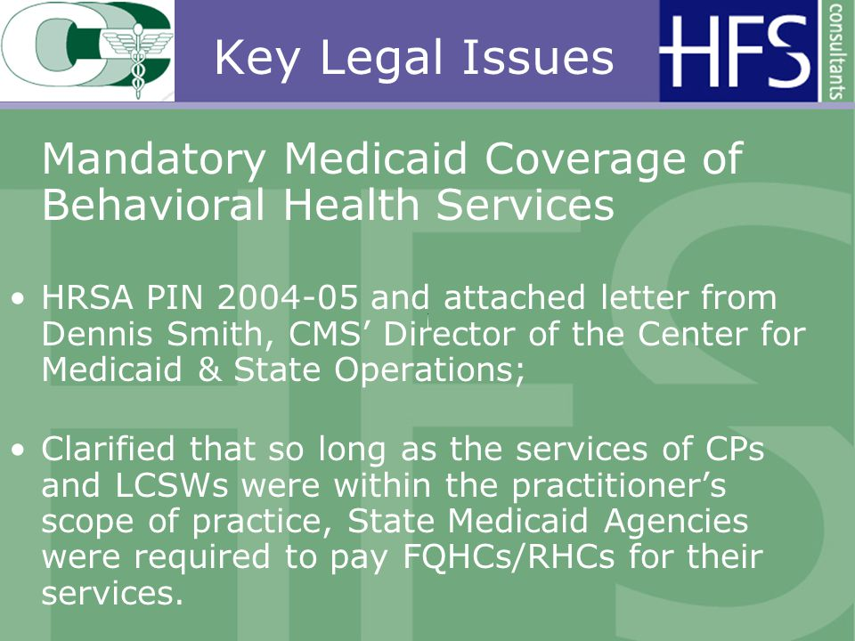 Key Legal Issues Mandatory Medicaid Coverage of Behavioral Health Services HRSA PIN 2004-05 and attached letter from Dennis Smith, CMS Director of the Center for Medicaid & State Operations; Clarified that so long as the services of CPs and LCSWs were within the practitioners scope of practice, State Medicaid Agencies were required to pay FQHCs/RHCs for their services.